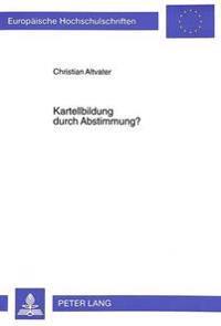 Kartellbildung Durch Abstimmung?: Ein Beitrag Zur Auslegung Des Tatbestands Der Aufeinander Abgestimmten Verhaltensweisen in Art. 85 ABS. 1 Egv