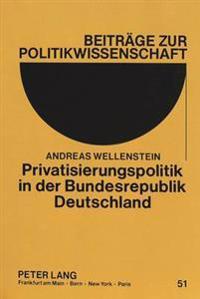 Privatisierungspolitik in Der Bundesrepublik Deutschland: Hintergruende, Genese Und Ergebnisse Am Beispiel Des Bundes Und Vier Ausgewaehlter Bundeslae