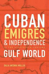 Cuban Emigres and Independence in the Nineteenth-Century Gulf World