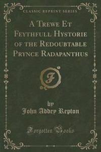 A Trewe Et Feythfull Hystorie of the Redoubtable Prynce Radapanthus (Classic Reprint)