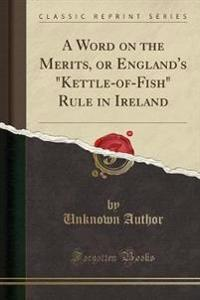 "A Word on the Merits, or England's ""Kettle-Of-Fish"" Rule in Ireland (Classic Reprint)"
