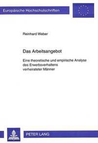 Das Arbeitsangebot: Eine Theoretische Und Empirische Analyse Des Erwerbsverhaltens Verheirateter Maenner