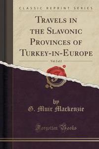 Travels in the Slavonic Provinces of Turkey-In-Europe, Vol. 2 of 2 (Classic Reprint)