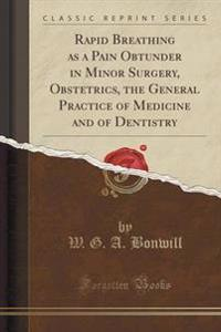 Rapid Breathing as a Pain Obtunder in Minor Surgery, Obstetrics, the General Practice of Medicine and of Dentistry (Classic Reprint)