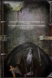 A History of the Inquisition of the Middle Ages: the Inquistion in the Several Lands of Christendom