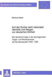 Auf Der Suche Nach Nationaler Identitaet Und Wegen Zur Deutschen Einheit: Die Deutsche Frage in Der Ueberregionalen Tages- Und Wochenpresse Der Bundes