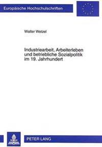 Industriearbeit, Arbeiterleben Und Betriebliche Sozialpolitik Im 19. Jahrhundert: Eine Untersuchung Der Lebens- Und Arbeitsbedingungen Von Industriear