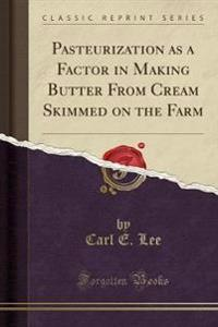 Pasteurization as a Factor in Making Butter from Cream Skimmed on the Farm (Classic Reprint)