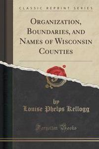 Organization, Boundaries, and Names of Wisconsin Counties (Classic Reprint)