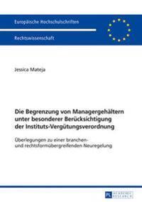 Die Begrenzung Von Managergehaeltern Unter Besonderer Beruecksichtigung Der Instituts-Verguetungsverordnung: Ueberlegungen Zu Einer Branchen- Und Rech
