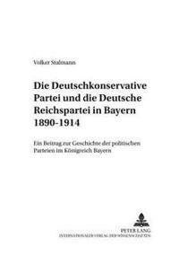 Die Deutschkonservative Partei Und Die Deutsche Reichspartei in Bayern 1890-1914: Ein Beitrag Zur Geschichte Der Politischen Parteien Im Koenigreich B
