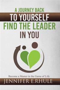A Journey Back to Yourself, Find the Leader in You: Become a Master in the Game of Life