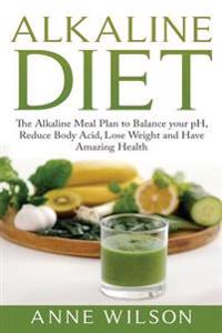Alkaline Diet: The Alkaline Meal Plan to Balance Your PH, Reduce Body Acid, Lose Weight and Have Amazing Health
