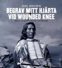 Begrav mitt hjärta vid Wounded Knee : erövringen av Vilda Västern ur indianernas perspektiv. Den illustrerade utgåvan