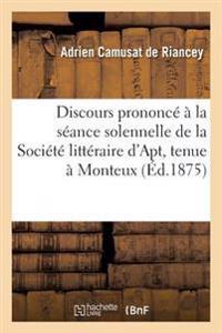 Discours Prononc�� La S�ance Solennelle de la Soci�t� Litt�raire d'Apt, Tenue � Monteux, Aout 1875