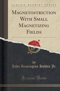 Magnetostriction with Small Magnetizing Fields (Classic Reprint)