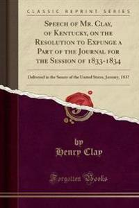 Speech of Mr. Clay, of Kentucky, on the Resolution to Expunge a Part of the Journal for the Session of 1833-1834