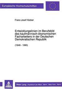 Entwicklungslinien Im Berufsbild Des Kaufmaennisch-Oekonomischen Facharbeiters in Der Deutschen Demokratischen Republik (1949 - 1990)