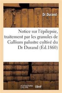 Notice Sur L'Epilepsie, Traitement Par Les Granules de Gallium Palustre Cultive Du Dr Durand