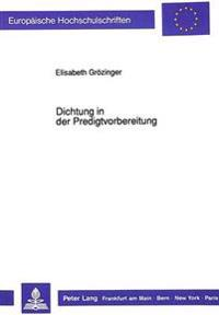 Dichtung in Der Predigtvorbereitung: Zur Homiletischen Rezeption Literarischer Texte - Dargestellt Am Beispiel Der -Predigtstudien- (1968-1984) Unter