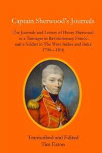 Captain Sherwood's Journals: The Journals and Letters of Henry Sherwood as a Teenager in Revolutionary France and a Soldier in the West Indies and