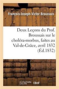 Deux Le�ons Du Prof. Broussais Sur Le Chol�ra-Morbus, Faites Au Val-De-Gr�ce, Les 18 Et 19 Avril 1832