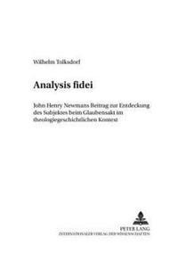 Analysis Fidei: John Henry Newmans Beitrag Zur Entdeckung Des Subjektes Beim Glaubensakt Im Theologiegeschichtlichen Kontext