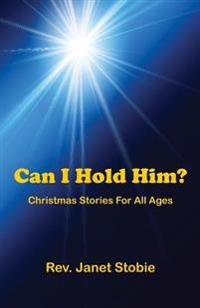 Can I Hold Him?: Christmas Stories for All Ages