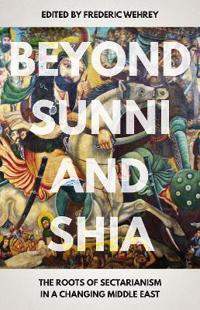 Beyond sunni and shia - the roots of sectarianism in a changing middle east