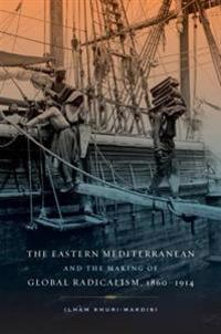 Eastern Mediterranean and the Making of Global Radicalism, 1860-1914