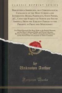 Bibliotheca Americana, or a Chronological Catalogue of the Most Curious and Interesting Books, Pamphlets, State Papers, &c., Upon the Subject of North and South America, from the Earliest Period to the Present, in Print and Manuscript