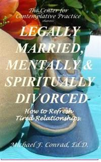 Legally Married, Mentally and Spiritually Divorced: How to Refresh Tired Relationships