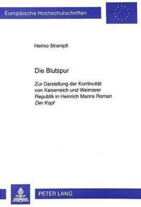 Die Blutspur: Zur Darstellung Der Kontinuitaet Von Kaiserreich Und Weimarer Republik in Heinrich Manns Roman Der Kopf