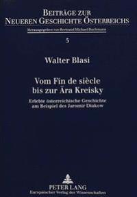 Vom Fin de Siecle Bis Zur Aera Kreisky: Erlebte Oesterreichische Geschichte Am Beispiel Des Jaromir Diakow