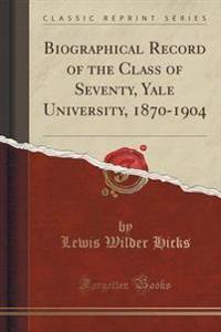 Biographical Record of the Class of Seventy, Yale University, 1870-1904 (Classic Reprint)