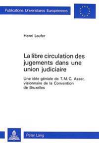 La Libre Circulation Des Jugements Dans Une Union Judiciaire: Une Idee Geniale de T.M.C. Asser, Visionnaire de La Convention de Bruxelles