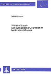 Wilhelm Stapel - Ein Evangelischer Journalist Im Nationalsozialismus: Gratwanderer Zwischen Politik Und Theologie
