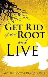 Get Rid of That Root and Live