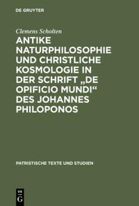 Antike Naturphilosophie und christliche Kosmologie in der Schrift &quote;de opificio mundi&quote; des Johannes Philoponos