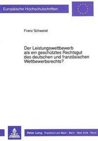 Der Leistungswettbewerb ALS Ein Geschuetztes Rechtsgut Des Deutschen Und Franzoesischen Wettbewerbsrechts?: Ein Rechtsvergleichender Beitrag Zu Den An