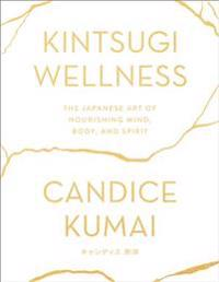 Kintsugi Wellness: The Japanese Art of Nourishing Mind, Body, and Spirit