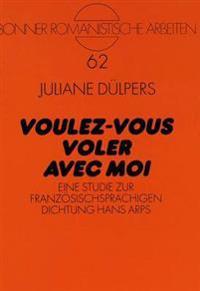 Voulez-Vous Voler Avec Moi: Eine Studie Zur Franzoesischsprachigen Dichtung Hans Arps
