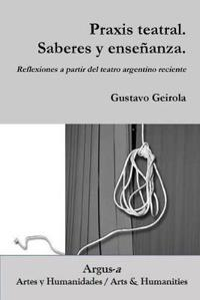 Praxis Teatral. Saberes y Ensenanza. Reflexiones a Partir del Teatro Argentino Reciente