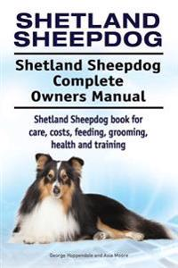 Shetland Sheepdog. Shetland Sheepdog Complete Owners Manual. Shetland Sheepdog Book for Care, Costs, Feeding, Grooming, Health and Training.
