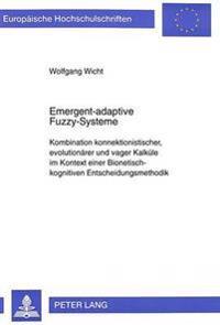 Emergent-Adaptive Fuzzy-Systeme: Kombination Konnektionistischer, Evolutionaerer Und Vager Kalkuele Im Kontext Einer Bionetisch-Kognitiven Entscheidun
