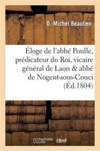 Eloge de L'Abbe Poulle, Predicateur Du Roi, Vicaire General de Laon Et ABBE de Nogent-Sous-Couci