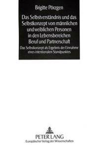 Das Selbstverstaendnis Und Das Selbstkonzept Von Maennlichen Und Weiblichen Personen in Den Lebensbereichen Beruf Und Partnerschaft: Das Selbstkonzept