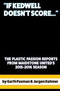 If Kedwell Doesn't Score ...: The Plastic Passion Match Reports from Maidstone United's 2015-2016 Season
