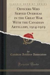 Officers Who Served Overseas in the Great War with the Canadian Artillery, 1914-1919 (Classic Reprint)