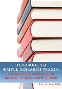 Handbook to Simple Research Praxis: A Simple Guide to Educational Research, Analysis, and Evaluation